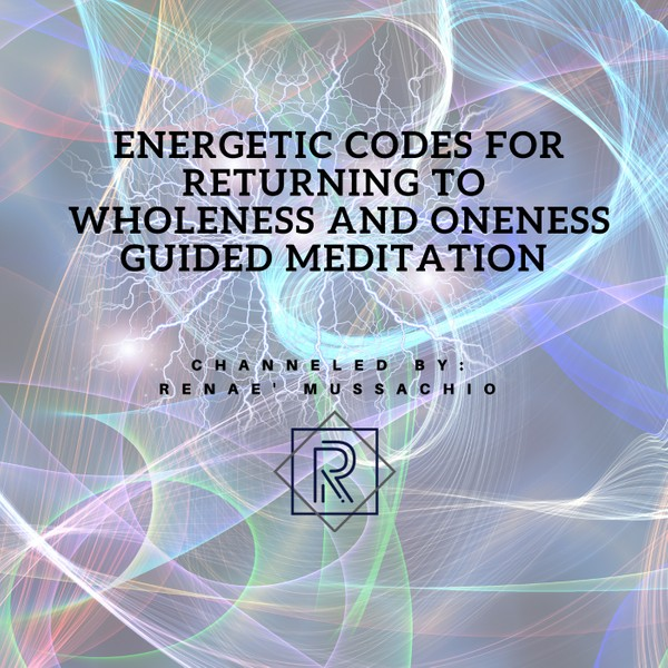 Energetic Codes for Returning to Wholeness and Oneness Guided Meditation