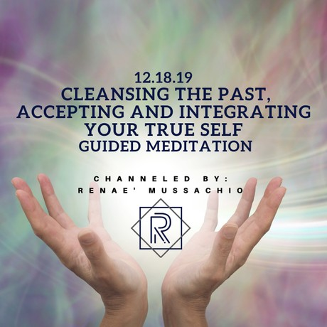 12.18.19 Cleansing the Past, Accepting and Integrating Your True Self Guided Meditation