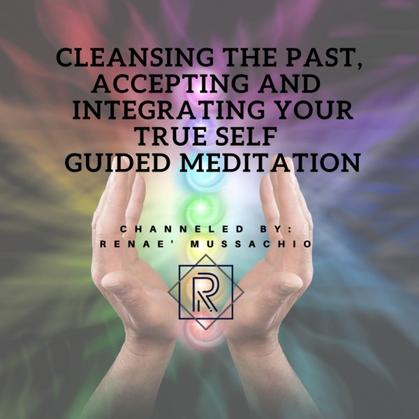 Cleansing the Past, Accepting and Integrating Your True Self Guided Meditation