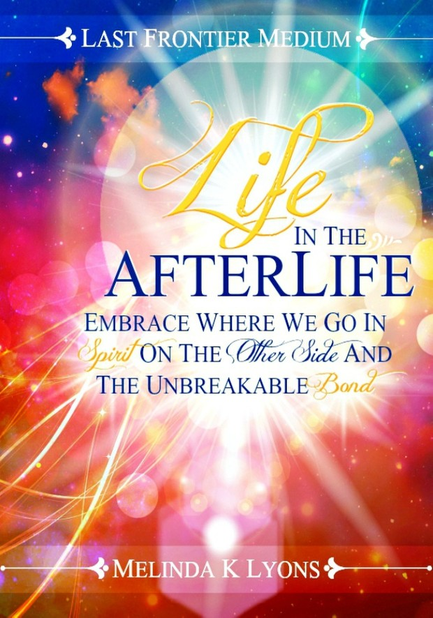 Life In The Afterlife: Embrace Where We Go In Spirit On The Other Side And The Unbreakable Bond