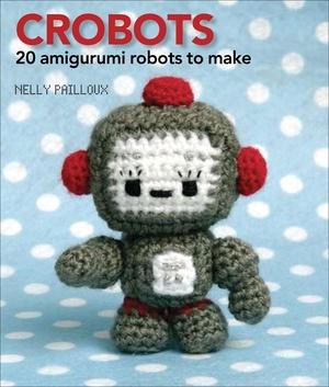 Crobots: 20 Amigurumi Robots to Make PDF Version