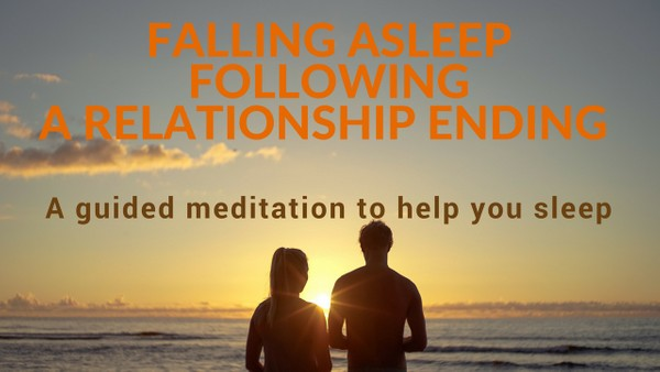 FALLING ASLEEP FOLLOWING A RELATIONSHIP ENDING A guided meditation to help you sleep
