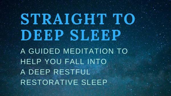 STRAIGHT TO DEEP SLEEP a guided meditation to help you fall into a deep restorative sleep