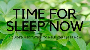 TIME FOR SLEEP NOW A GUIDED MEDITATION TO HELP YOU SLEEP NOW