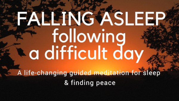 FALLING ASLEEP FOLLOWING A DIFFICULT DAY A life changing guided meditation for slee