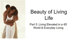 Beauty of Living Life- Part 5  Living Elevated in a 4D World & Everyday Living©