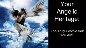 Your Angelic Heritage Parts 1 & 2©