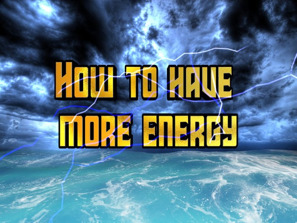 How to have more energy,The secret to more energy in the day