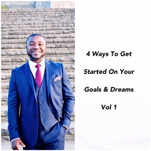 4 Ways To Get Started On Your Goals & Dreams Vol 1