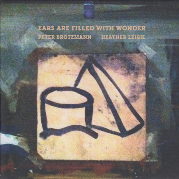 MW940 Peter Brötzmann / Heather Leigh – Ears Are Filled With Wonder