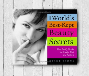 The World's Best-Kept Beauty Secrets: What Really Works in Beauty, Diet & Fashion
