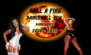 Ball A Fire New Dancehall Mix 2016 - 2017