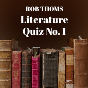 Rob Thoms Literature Quiz No. 1