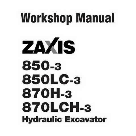 Hitachi ZX850-3 / ZX850LC-3 / ZX870H-3 / ZX870LCH-3 Excavator Workshop Repair Service Manual