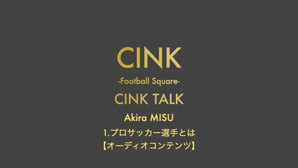 【Audio Content】CINK TALK① Akira MISU「プロサッカー選手とは」