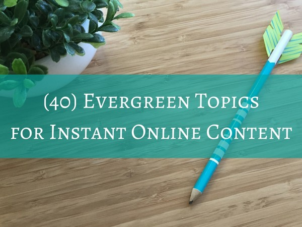 40 Evergreen Topics for Instant Online Content