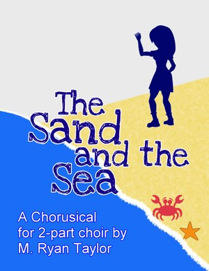 The Sand and the Sea: a Chorusical for 2-part Choir by M. Ryan Taylor (performance files)