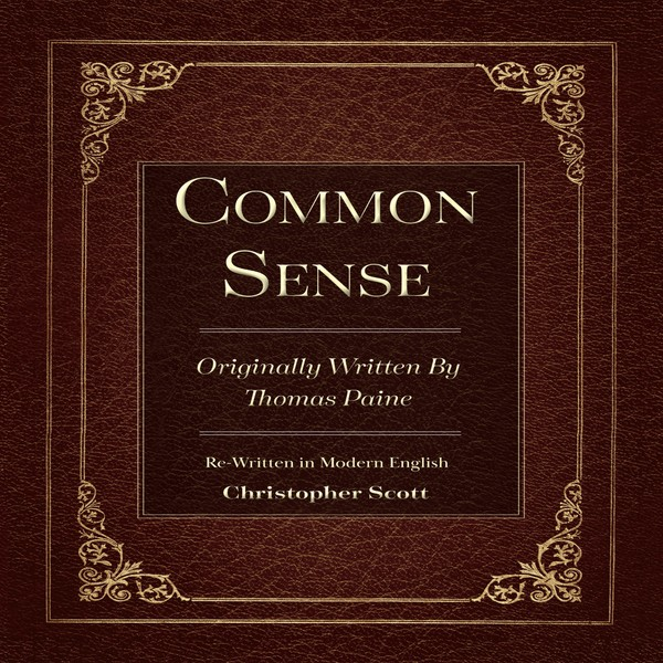 Common Sense by Thomas Paine: Re-told in Modern English by Christopher Scott