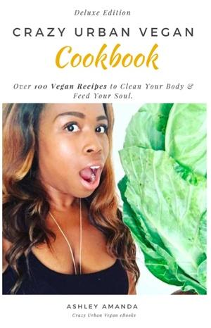 CRAZY URBAN VEGAN E-COOK BOOK Deluxe Edition- Over 100 of Ashley's Vegan Recipes