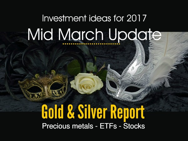 Gold and Silver report - Investment ideas for 2017 mid march update