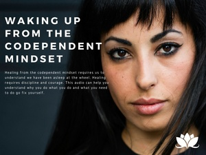 Waking Up From the Codependent Mindset--What You Need to Know in Order to Get Real and Heal