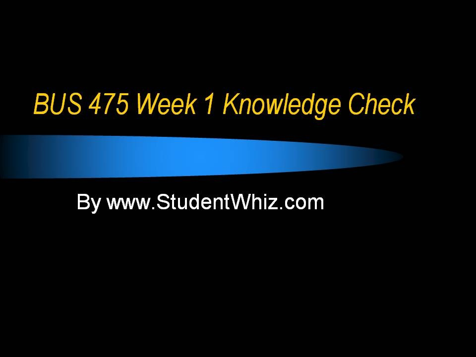 bus 475 week 2 knowledge check assignment About author this article covers the topic for the university of phoenix bus 475 week 1 knowledge check  the author is working in the field of education from last 5 years this article covers the basic of bus 475 week 1 knowledge check assignment from uop.
