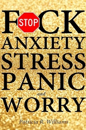F*CK ANXIETY, STRESS, PANIC and WORRY