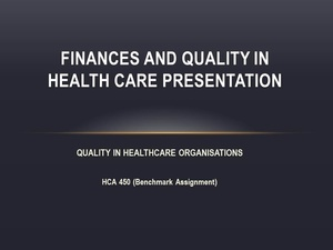 HCA-450 (Benchmark Assignment) Finances and Quality in Health Care PowerPoint Presentation
