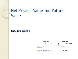 BUS 401 Week 2 Teaching Net Present Value (NPV) and Future Value (FV) (New)