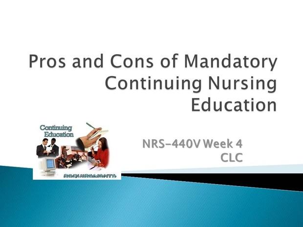 NRS-440V Week 4 CLC - Pros and Cons of Mandatory Continuing Nursing Education Presentation