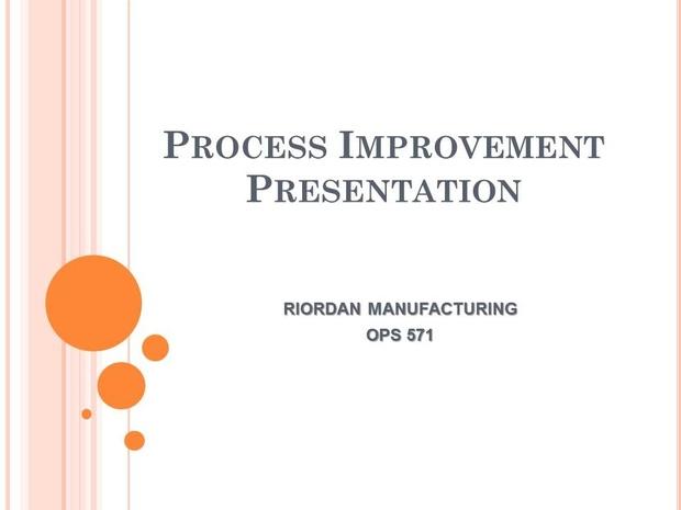 OPS 571 Week 6 Team Assignment Process Improvement Presentation: Riordan Manufacturing