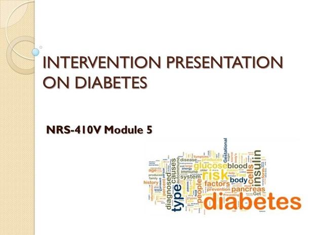 NRS-410V Module 5 Evidence-Based Practice Project - INTERVENTION PRESENTATION ON DIABETES