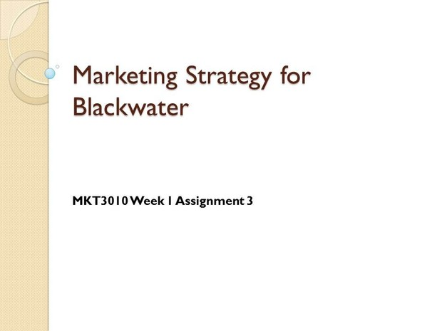 MKT3010 Week 1 Assignment 3 - Marketing Strategy for Blackwater [17 Slides]