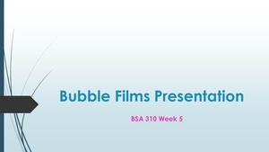BSA 310 Week 5 Bubble Films PowerPoint Presentation [22 Slides + Speaker Notes]
