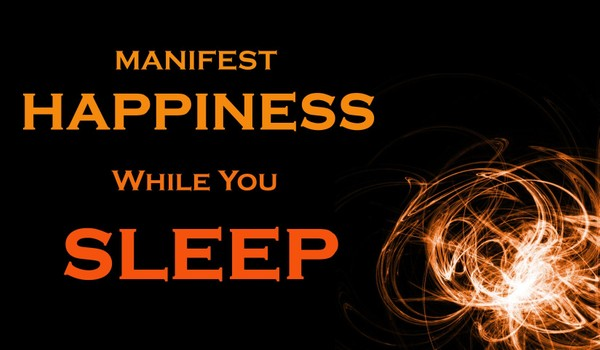 Happiness While You Sleep - How To MANIFEST Your Dream Life