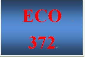 ECO 372 Entire Course