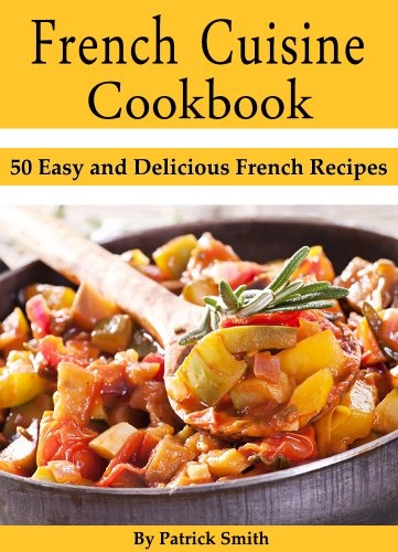 50 Easy and Delicious French Recipes (French Cooking, French Recipes,  French Food, Quick \u0026 Easy)