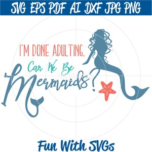 I'm Done Adulting, Can We Be Mermaids, PNG, EPS, DXF and SVG Cut File, Printable Graphics