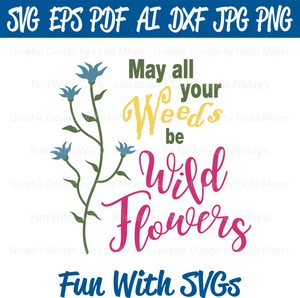 May All Your Weeds Be Wild Flowers - SVG, High Res. Printable Graphics and Editable Vector Art