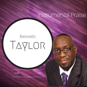 Kenneth Taylor - Instrumental Praise 2017 CD Download - Now Available- Click To Purchase
