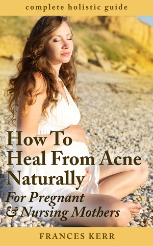 How To Heal From Acne Naturally: For Pregnant & Nursing Mothers