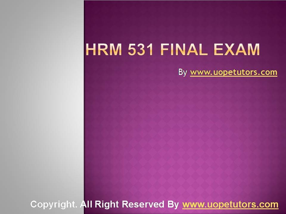 hrm 531 final exam Hrm 531 week 1 apply: employment strategy do you need help with your school visit wwwlindashelpcom to learn about the great services i offer for students like you i can write your papers, do your presentations, labs and final exams my work is 100% original, plagiarism free, edited, formatted, and ready for you to add read more about hrm 531 week 1 apply: employment strategy lindashelp[.