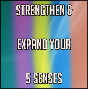 Strengthen & Expand Your 5 Senses