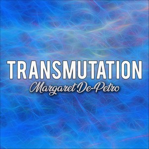 Transmutation By Margaret De-Petro
