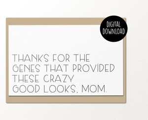Thanks for the genes that provided these crazy good looks mom printable greeting card