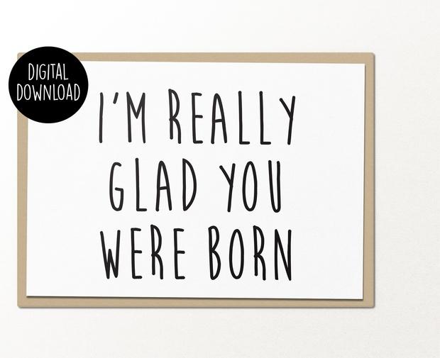 I'm really glad you were born printable birthday greeting card