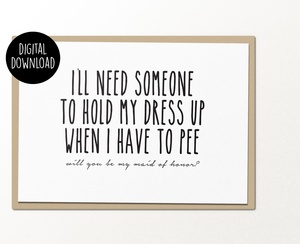 Need someone to hold my dress up when I pee maid of honor wedding printable greeting card