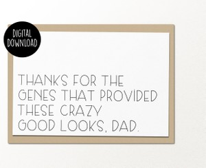 Thanks for the genes that provided these crazy good looks dad printable greeting card