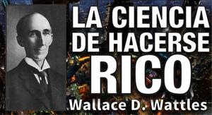 La Ciencia de hacerse. Rico. Por Wallace D. Wattles.