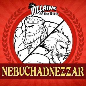 The Villains of the Bible: Nebuchadnezzar